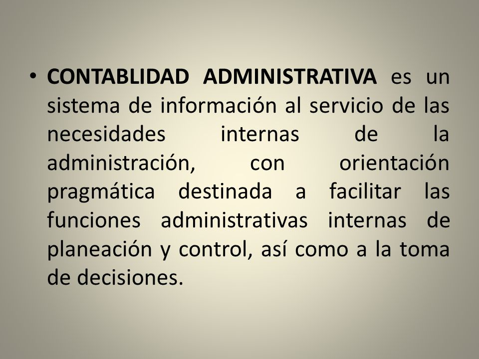 CONTABLIDAD ADMINISTRATIVA es un sistema de información al servicio de las necesidades internas de la administración, con orientación pragmática destinada a facilitar las funciones administrativas internas de planeación y control, así como a la toma de decisiones.