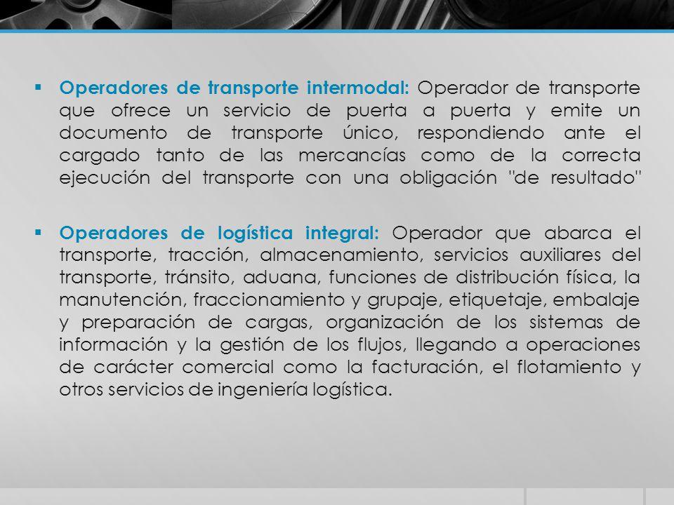 Operadores de transporte intermodal: Operador de transporte que ofrece un servicio de puerta a puerta y emite un documento de transporte único, respondiendo ante el cargado tanto de las mercancías como de la correcta ejecución del transporte con una obligación de resultado
