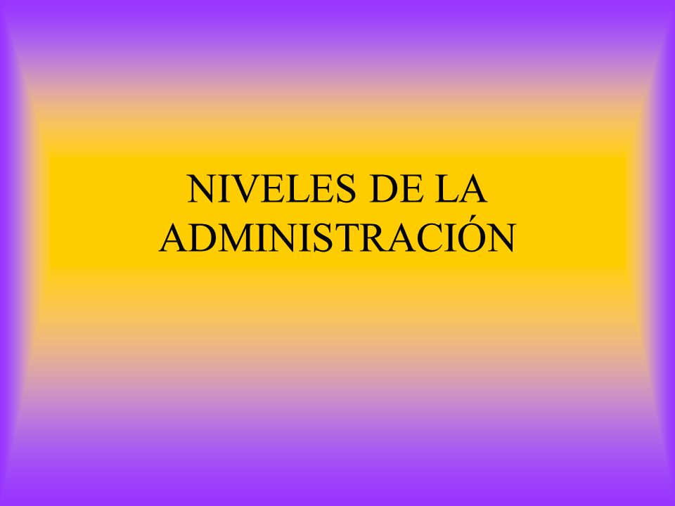 NIVELES DE LA ADMINISTRACIÓN