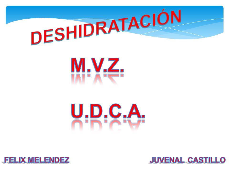 DESHIDRATACIÓN M.V.Z. U.D.C.A. FELIX MELENDEZ JUVENAL CASTILLO