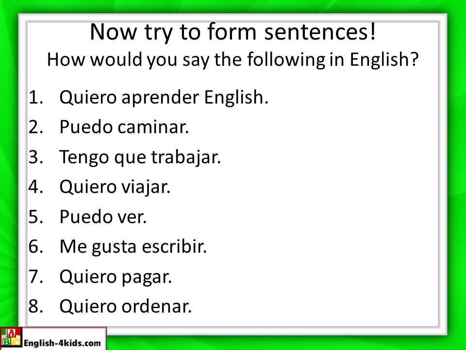 Now try to form sentences! How would you say the following in English