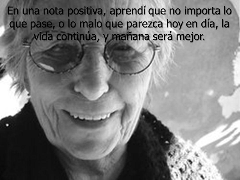 En una nota positiva, aprendí que no importa lo que pase, o lo malo que parezca hoy en día, la vida continúa, y mañana será mejor.