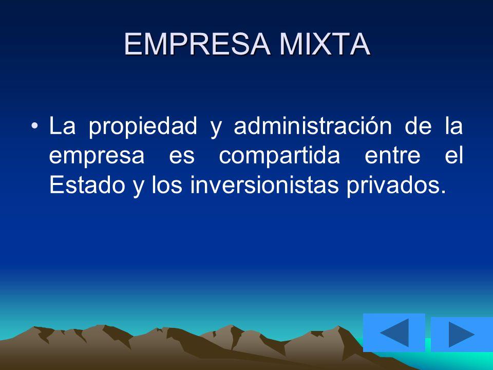 EMPRESA MIXTA La propiedad y administración de la empresa es compartida entre el Estado y los inversionistas privados.
