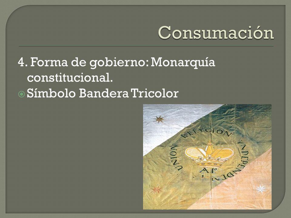 Consumación 4. Forma de gobierno: Monarquía constitucional.