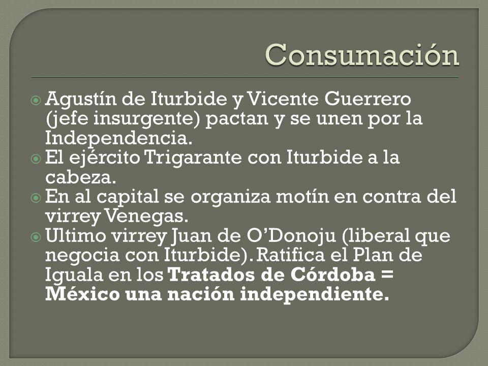 Consumación Agustín de Iturbide y Vicente Guerrero (jefe insurgente) pactan y se unen por la Independencia.