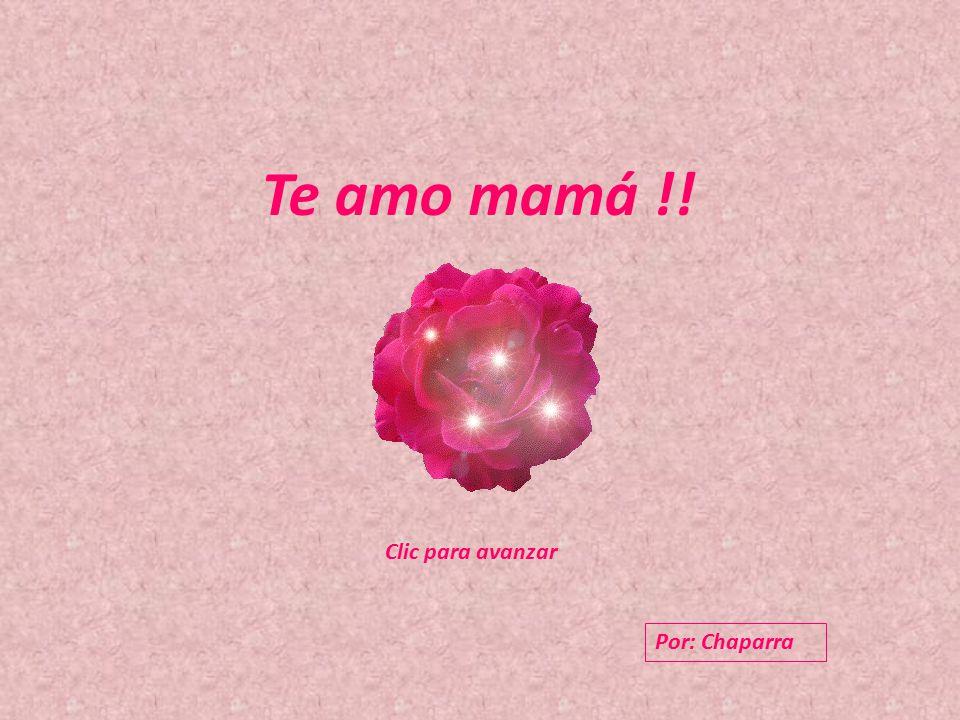 Te amo mamá !! Clic para avanzar Clic para avanzar Por: Chaparra