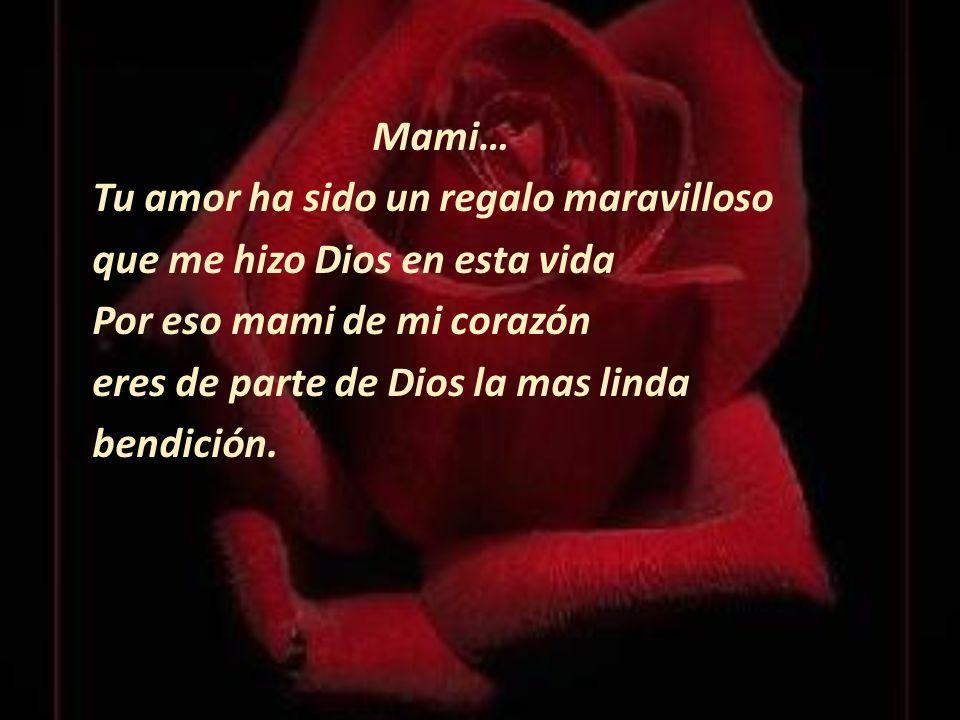 Mami… Tu amor ha sido un regalo maravilloso que me hizo Dios en esta vida Por eso mami de mi corazón eres de parte de Dios la mas linda bendición.