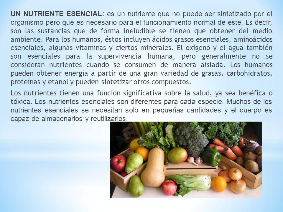 UN NUTRIENTE ESENCIAL: es un nutriente que no puede ser sintetizado por el organismo pero que es necesario para el funcionamiento normal de este.