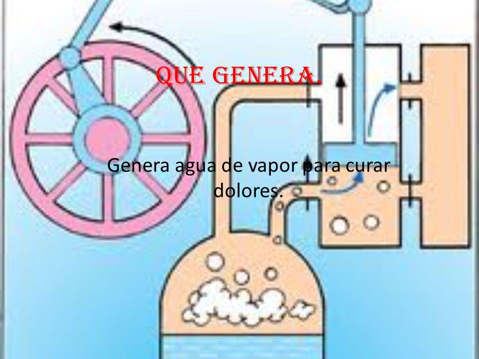 Genera agua de vapor para curar dolores.