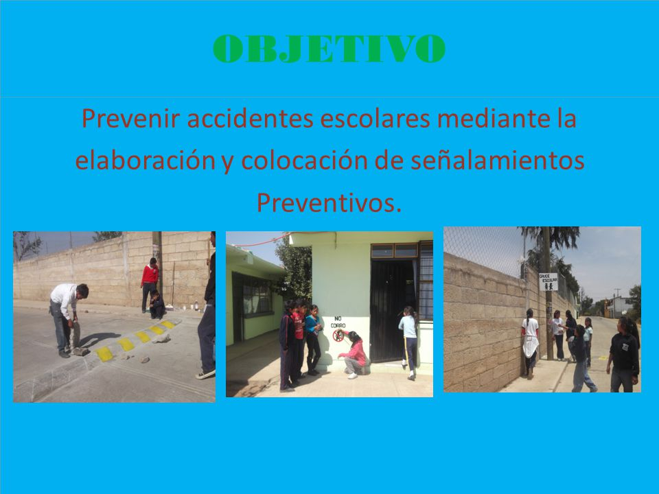 OBJETIVO Prevenir accidentes escolares mediante la