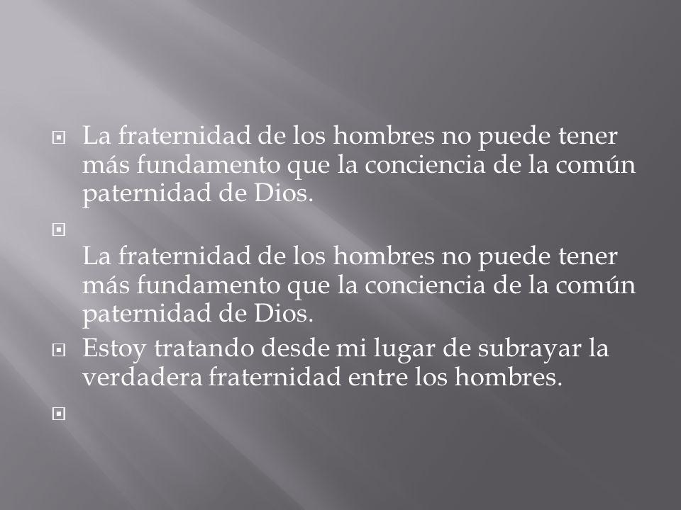 La fraternidad de los hombres no puede tener más fundamento que la conciencia de la común paternidad de Dios.