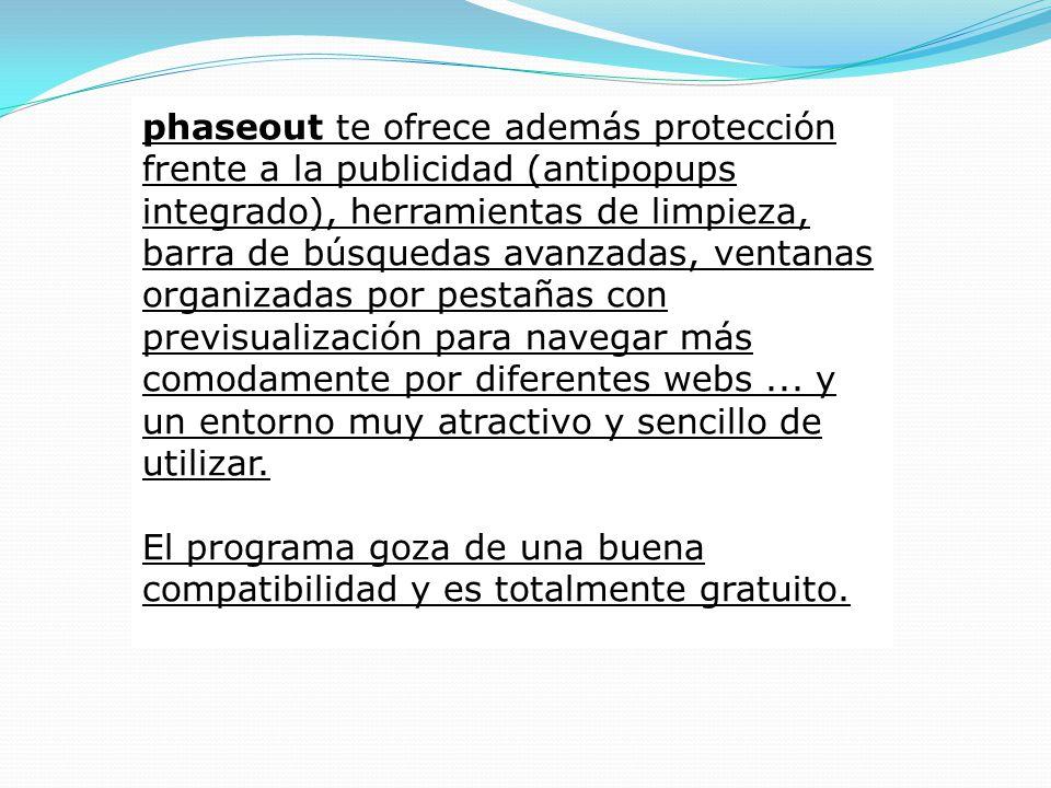 phaseout te ofrece además protección frente a la publicidad (antipopups integrado), herramientas de limpieza, barra de búsquedas avanzadas, ventanas organizadas por pestañas con previsualización para navegar más comodamente por diferentes webs ...