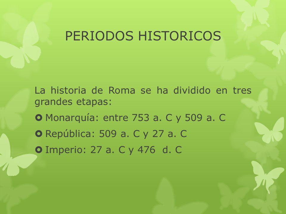 PERIODOS HISTORICOS La historia de Roma se ha dividido en tres grandes etapas: Monarquía: entre 753 a. C y 509 a. C.