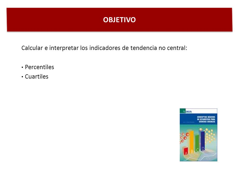 OBJETIVO Calcular e interpretar los indicadores de tendencia no central: Percentiles Cuartiles
