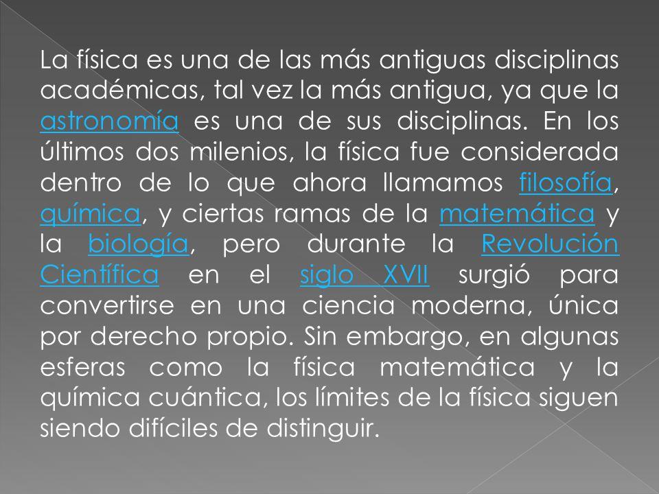 La física es una de las más antiguas disciplinas académicas, tal vez la más antigua, ya que la astronomía es una de sus disciplinas.