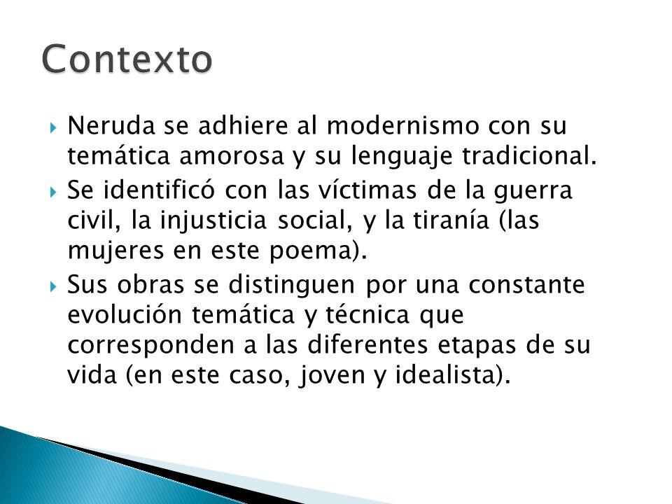 Contexto Neruda se adhiere al modernismo con su temática amorosa y su lenguaje tradicional.