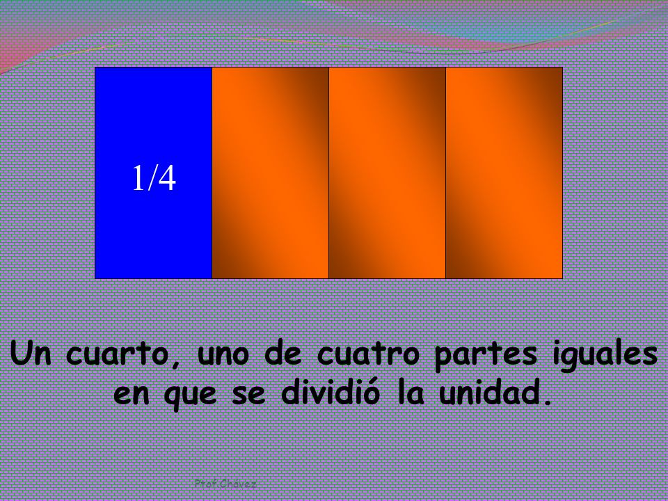 Un cuarto, uno de cuatro partes iguales en que se dividió la unidad.