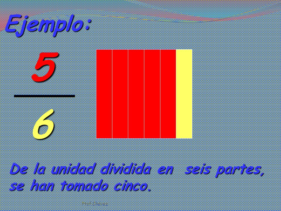 5 6 Ejemplo: De la unidad dividida en seis partes,