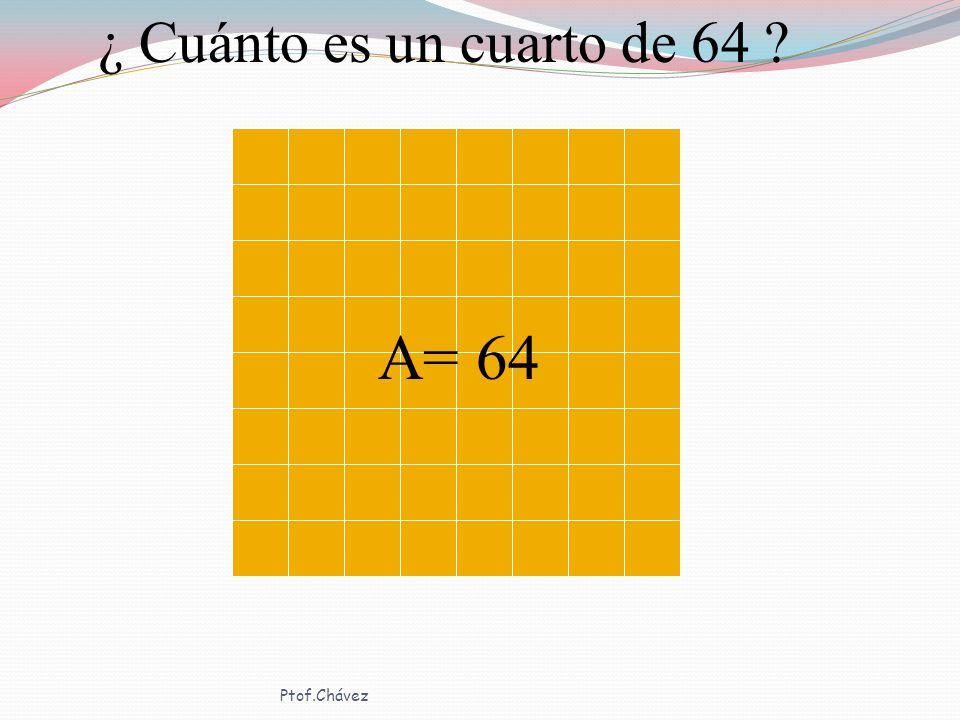 ¿ Cuánto es un cuarto de 64 A= 64 Ptof.Chávez
