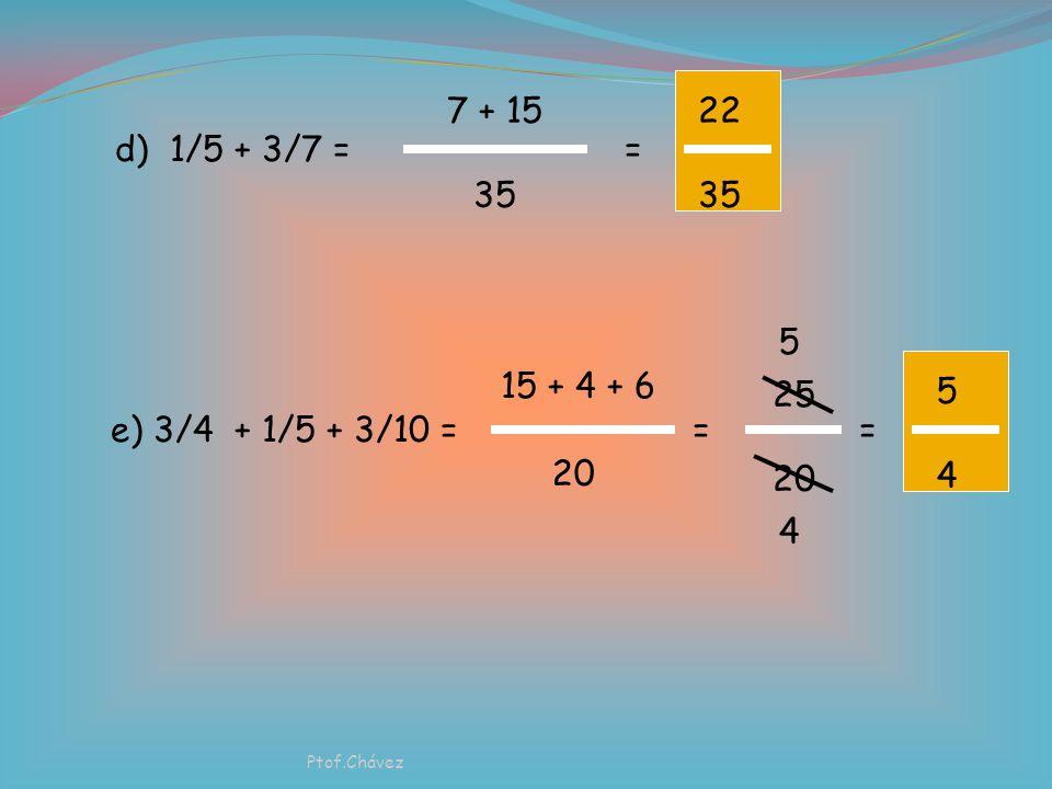 22 35. 7 + 15. 35. d) 1/5 + 3/7 = = 5. 5. 4. 15 + 4 + 6. 20. 25. 20. e) 3/4 + 1/5 + 3/10 =