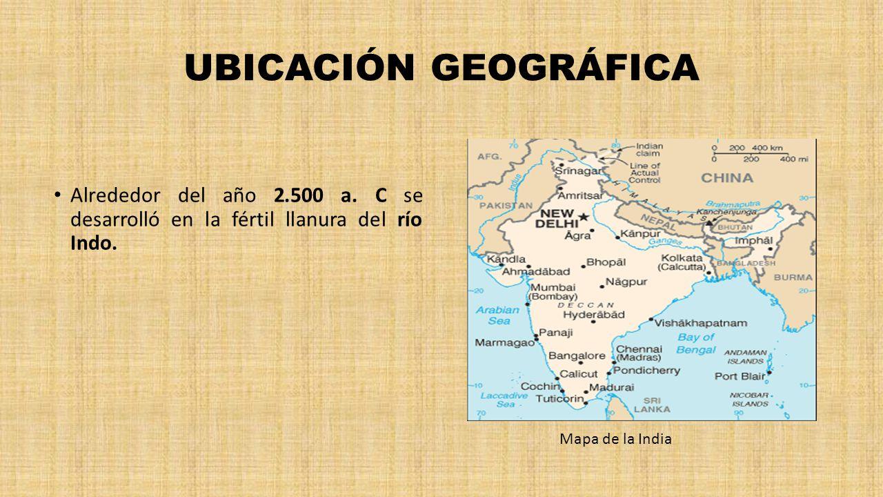 UBICACIÓN GEOGRÁFICA Alrededor del año 2.500 a. C se desarrolló en la fértil llanura del río Indo.