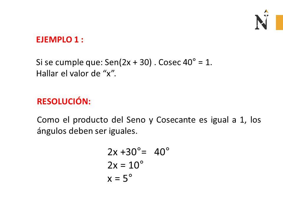 EJEMPLO 1 : Si se cumple que: Sen(2x + 30) . Cosec 40° = 1. Hallar el valor de x . RESOLUCIÓN: