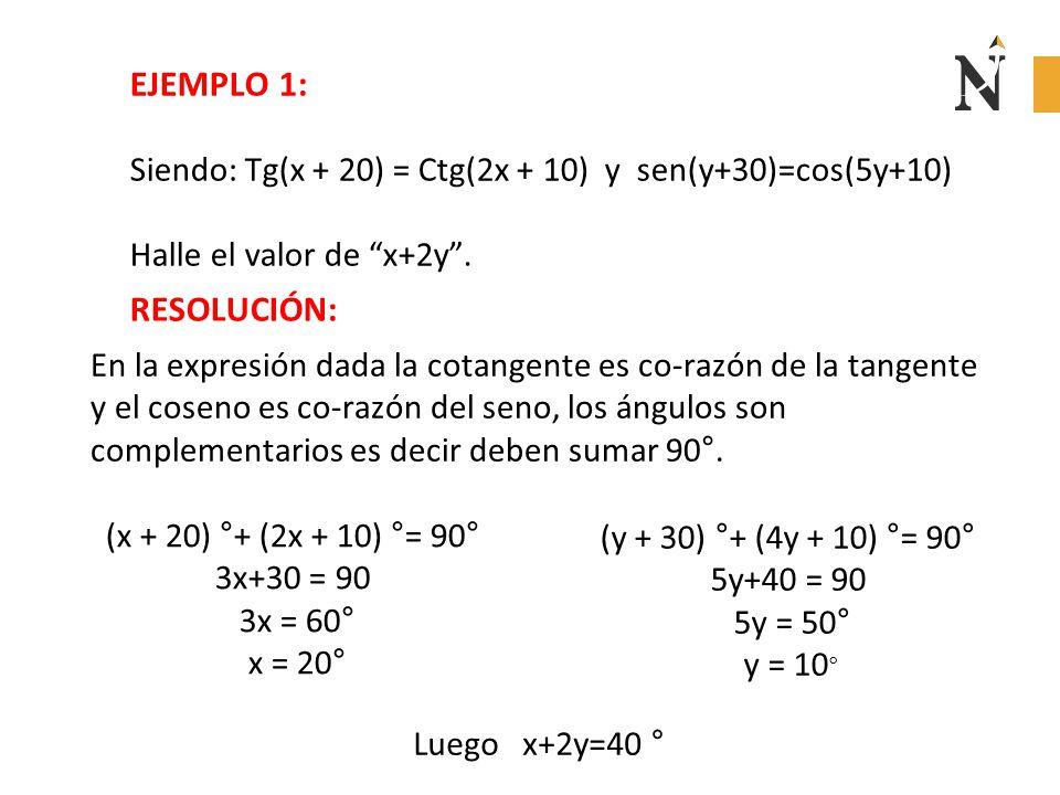 EJEMPLO 1: Siendo: Tg(x + 20) = Ctg(2x + 10) y sen(y+30)=cos(5y+10) Halle el valor de x+2y . RESOLUCIÓN:
