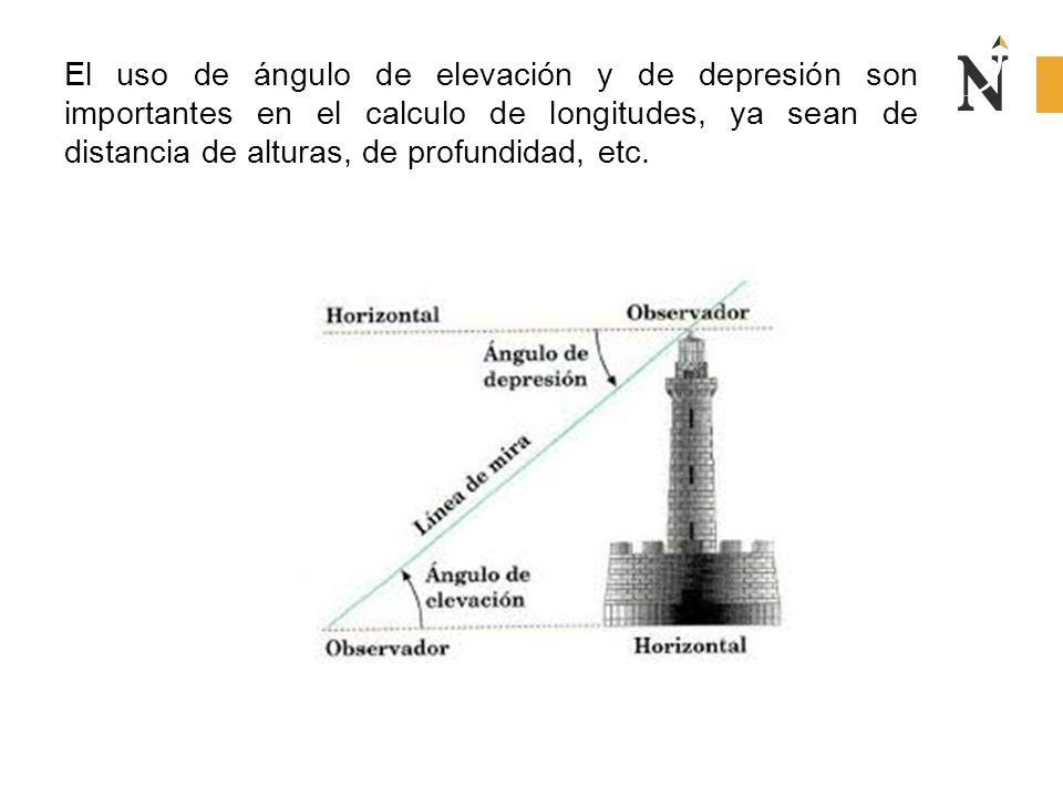 El uso de ángulo de elevación y de depresión son importantes en el calculo de longitudes, ya sean de distancia de alturas, de profundidad, etc.