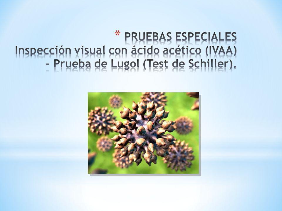 PRUEBAS ESPECIALES Inspección visual con ácido acético (IVAA) – Prueba de Lugol (Test de Schiller).
