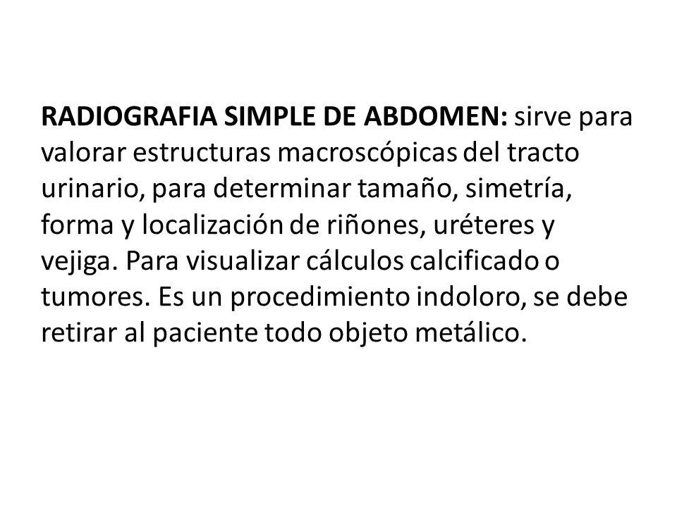 RADIOGRAFIA SIMPLE DE ABDOMEN: sirve para valorar estructuras macroscópicas del tracto urinario, para determinar tamaño, simetría, forma y localización de riñones, uréteres y vejiga.