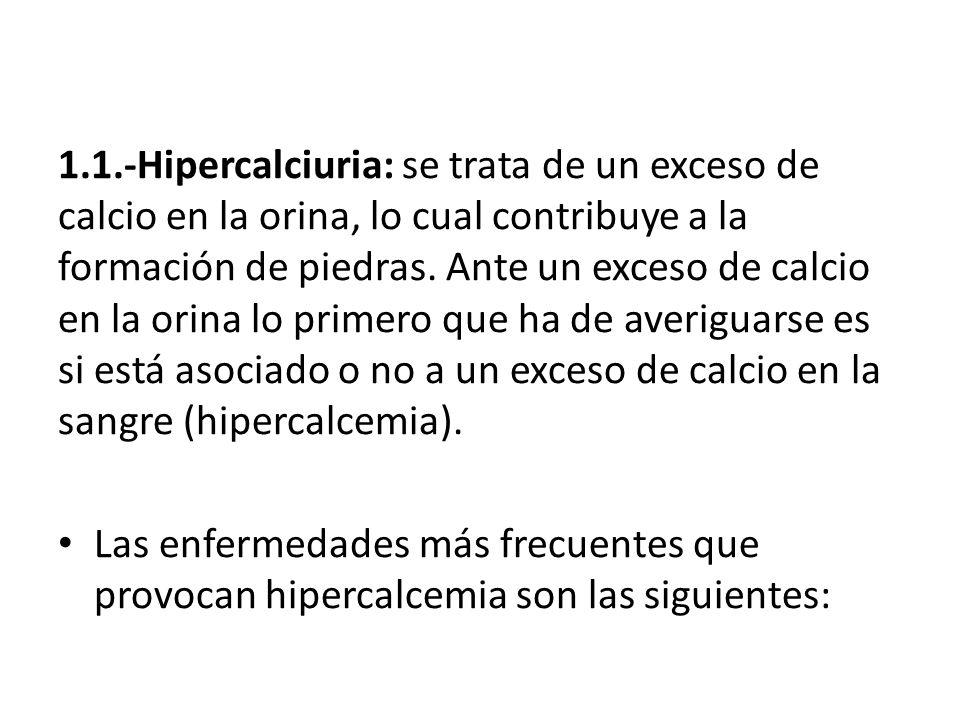 1.1.-Hipercalciuria: se trata de un exceso de calcio en la orina, lo cual contribuye a la formación de piedras. Ante un exceso de calcio en la orina lo primero que ha de averiguarse es si está asociado o no a un exceso de calcio en la sangre (hipercalcemia).