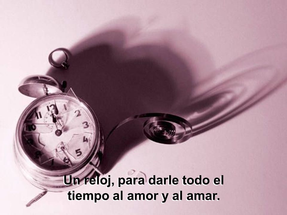 Un reloj, para darle todo el tiempo al amor y al amar.