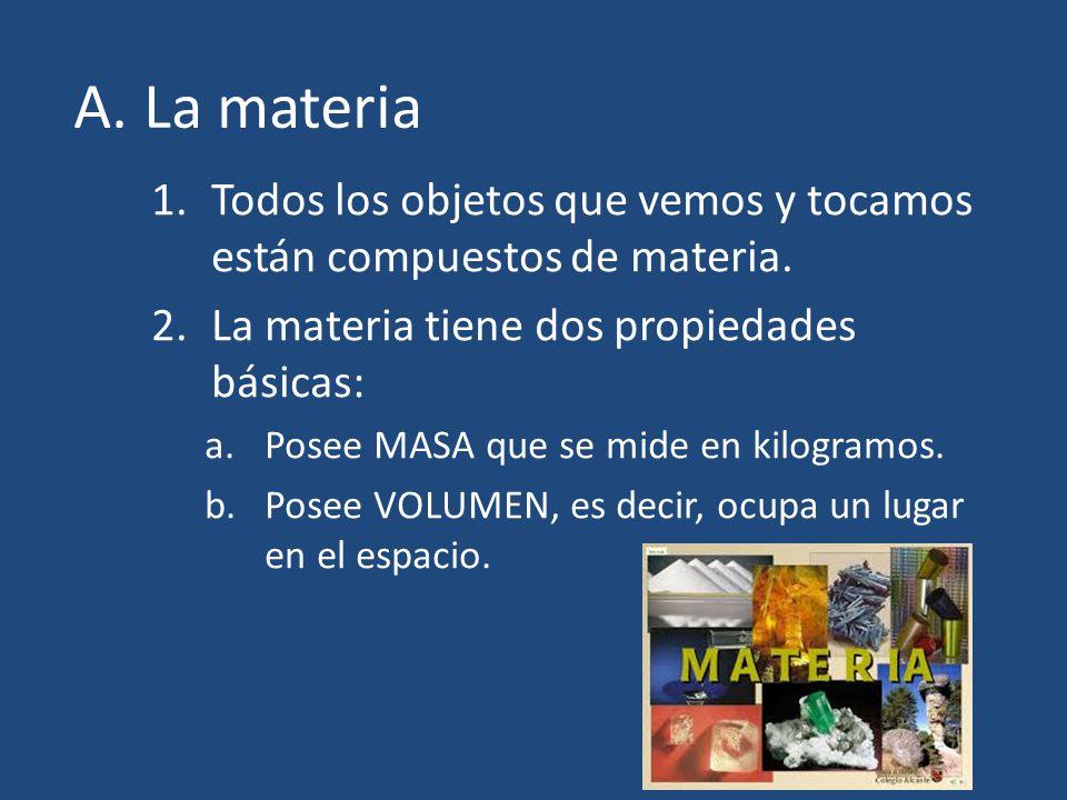 A. La materia Todos los objetos que vemos y tocamos están compuestos de materia. La materia tiene dos propiedades básicas:
