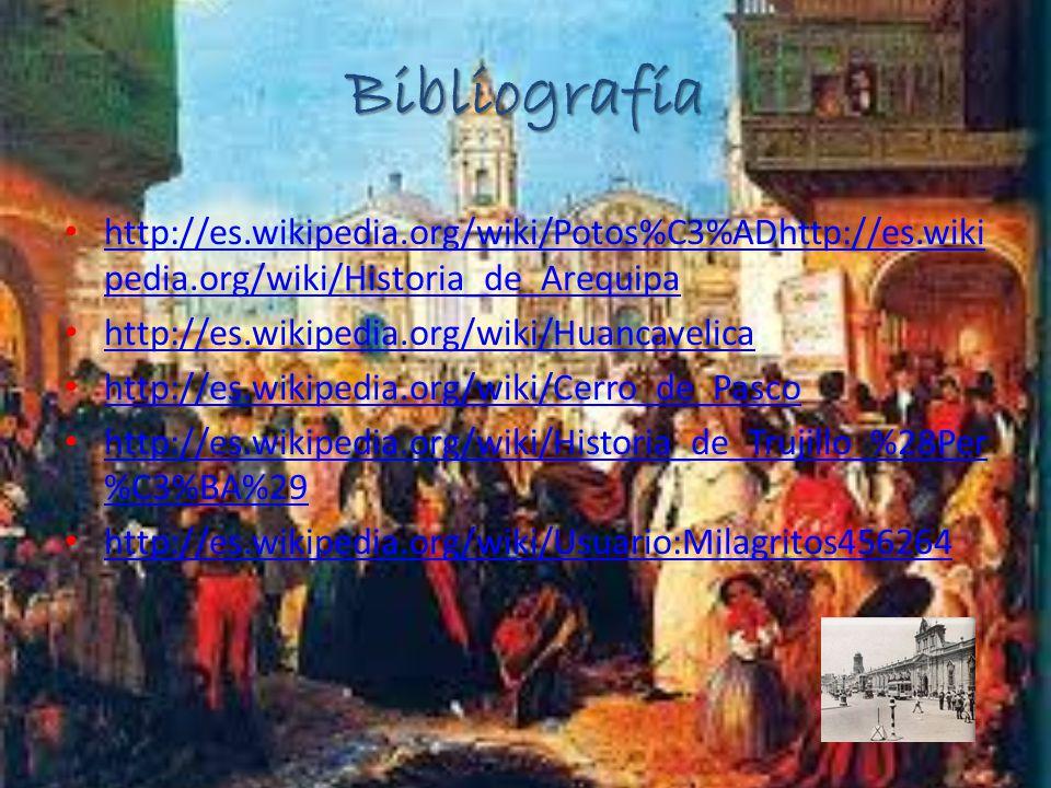 Bibliografía http://es.wikipedia.org/wiki/Potos%C3%ADhttp://es.wikipedia.org/wiki/Historia_de_Arequipa.