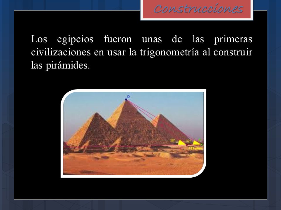 Construcciones Los egipcios fueron unas de las primeras civilizaciones en usar la trigonometría al construir las pirámides.