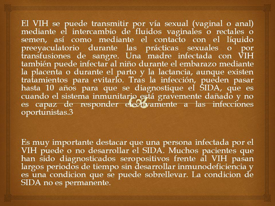 El VIH se puede transmitir por vía sexual (vaginal o anal) mediante el intercambio de fluidos vaginales o rectales o semen, así como mediante el contacto con el líquido preeyaculatorio durante las prácticas sexuales o por transfusiones de sangre. Una madre infectada con VIH también puede infectar al niño durante el embarazo mediante la placenta o durante el parto y la lactancia, aunque existen tratamientos para evitarlo. Tras la infección, pueden pasar hasta 10 años para que se diagnostique el SIDA, que es cuando el sistema inmunitario está gravemente dañado y no es capaz de responder efectivamente a las infecciones oportunistas.3