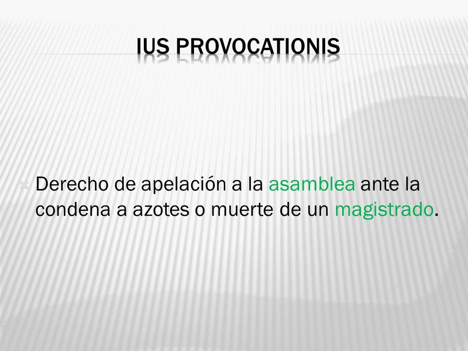 Ius provocationis Derecho de apelación a la asamblea ante la condena a azotes o muerte de un magistrado.