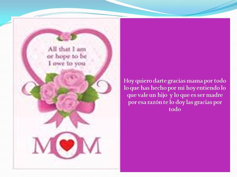 Hoy quiero darte gracias mama por todo lo que has hecho por mi hoy entiendo lo que vale un hijo y lo que es ser madre por esa razón te lo doy las gracias por todo
