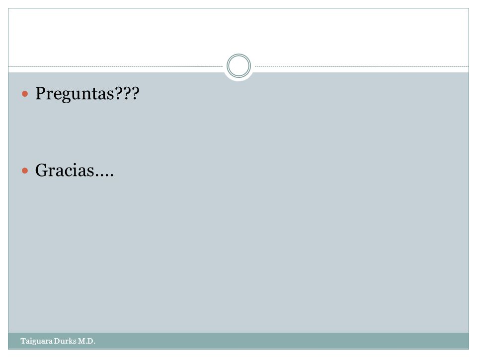 Preguntas Gracias.... Taiguara Durks M.D.