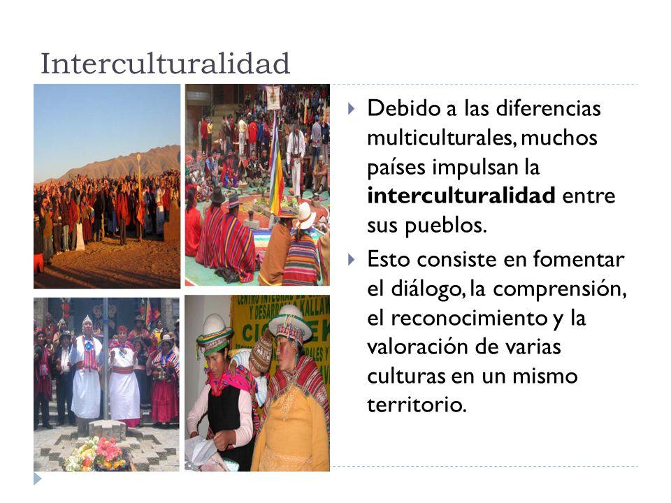 Interculturalidad Debido a las diferencias multiculturales, muchos países impulsan la interculturalidad entre sus pueblos.