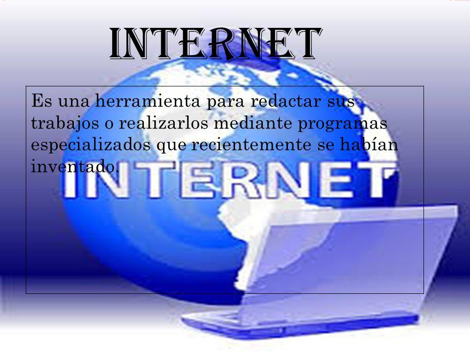 INTERNET Es una herramienta para redactar sus trabajos o realizarlos mediante programas especializados que recientemente se habían inventado.