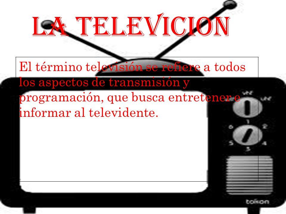 LA TELEVICION El término televisión se refiere a todos los aspectos de transmisión y programación, que busca entretener e informar al televidente.
