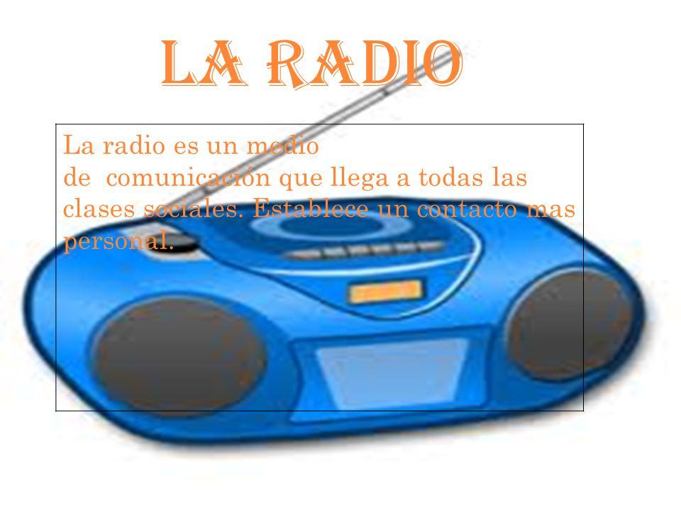 LA RADIO La radio es un medio de comunicación que llega a todas las clases sociales.