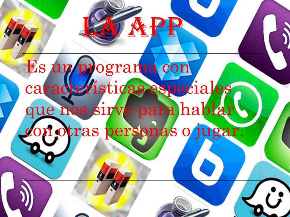 LA APP Es un programa con características especiales que nos sirve para hablar con otras personas o jugar.