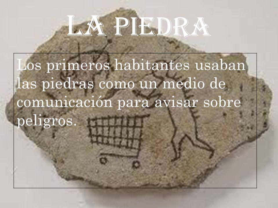 LA PIEDRA Los primeros habitantes usaban las piedras como un medio de comunicación para avisar sobre peligros.