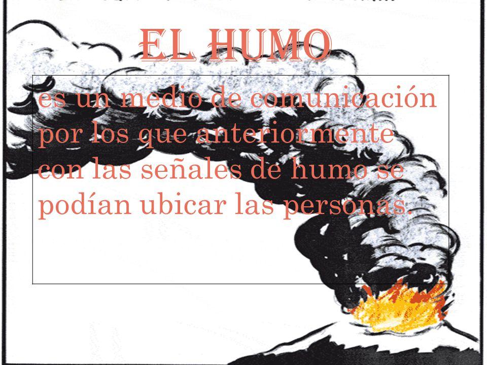 EL HUMO es un medio de comunicación por los que anteriormente con las señales de humo se podían ubicar las personas.