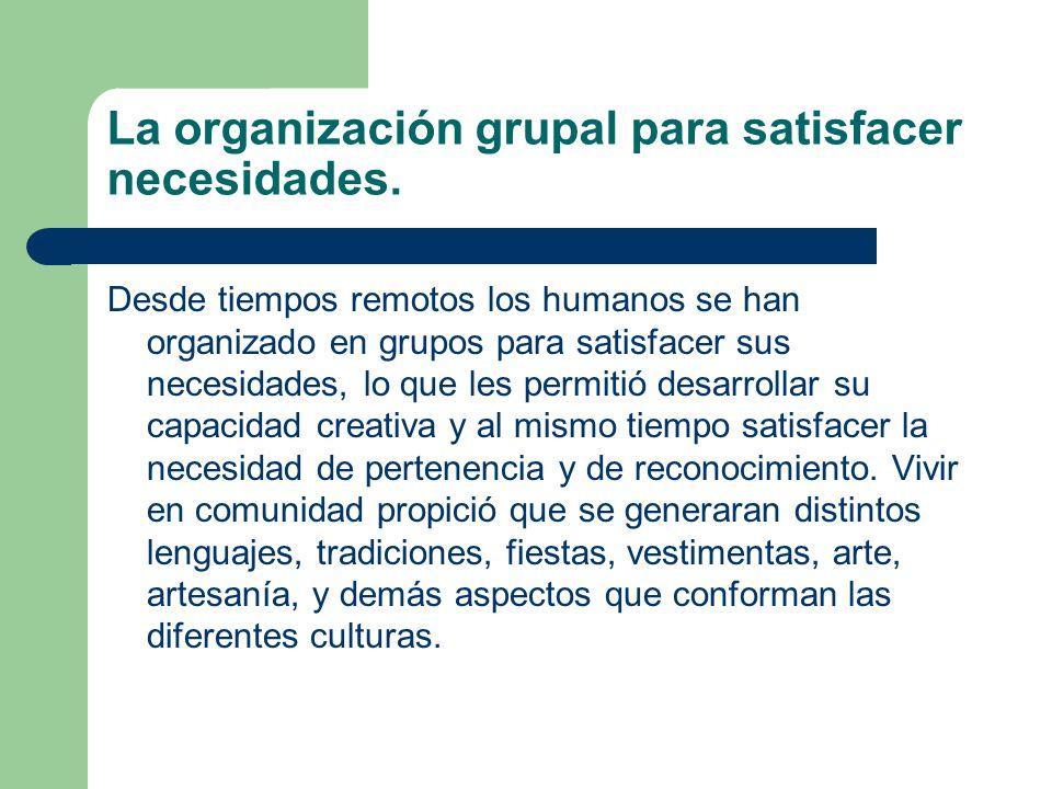 La organización grupal para satisfacer necesidades.