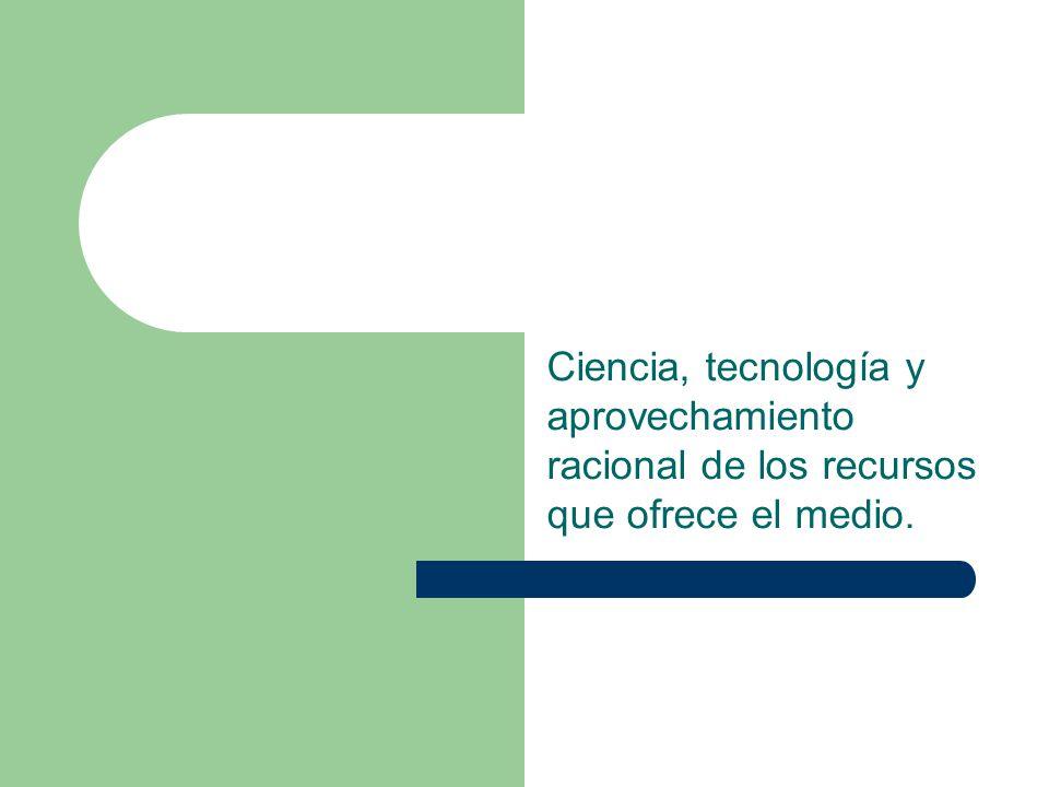 Ciencia, tecnología y aprovechamiento racional de los recursos que ofrece el medio.