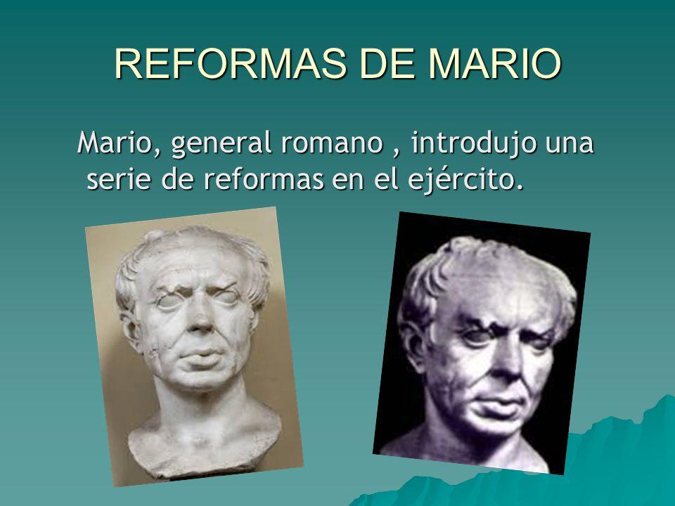 REFORMAS DE MARIO Mario, general romano , introdujo una serie de reformas en el ejército.