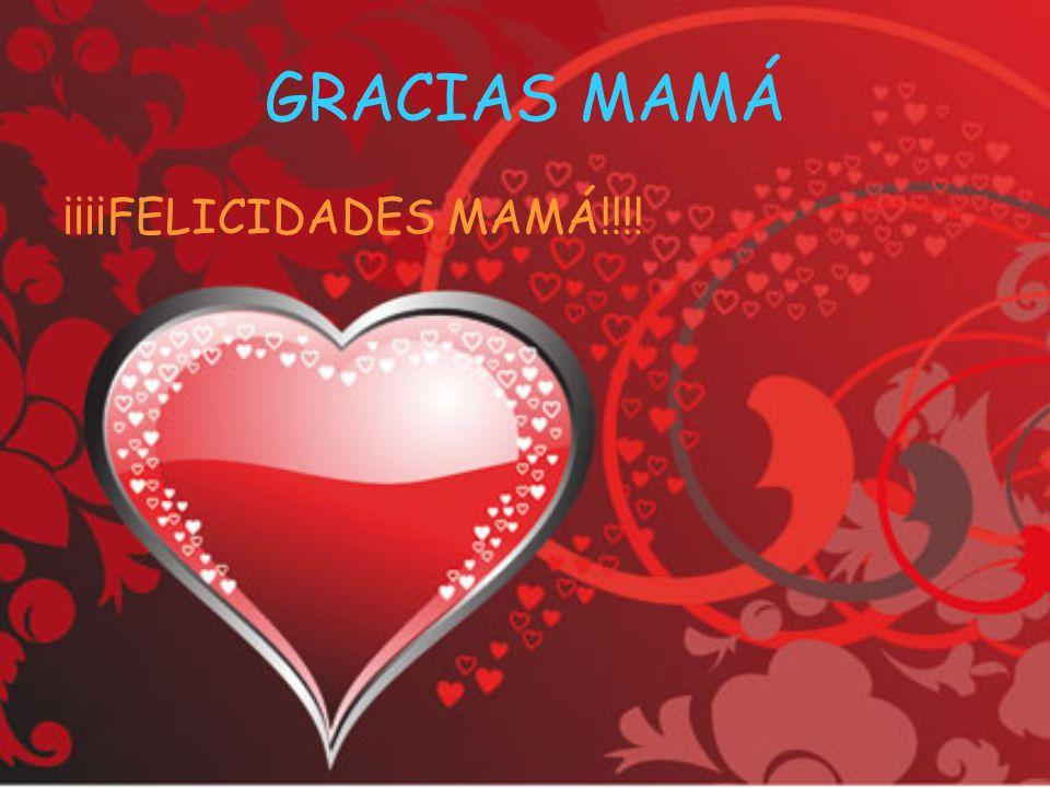 GRACIAS MAMÁ ¡¡¡¡FELICIDADES MAMÁ!!!!